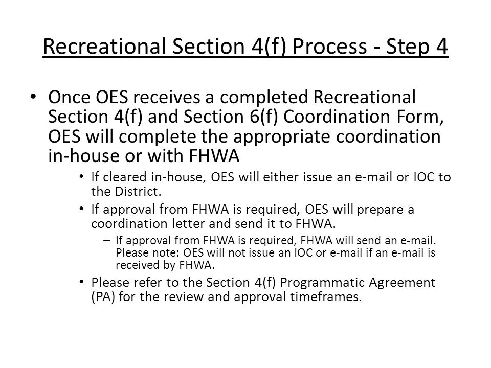 Recreational Section 4(f) Process - Step 4 Once OES receives a completed Recreational Section 4(f) and Section 6(f) Coordination Form, OES will complete the appropriate coordination in-house or with FHWA If cleared in-house, OES will either issue an e-mail or IOC to the District.