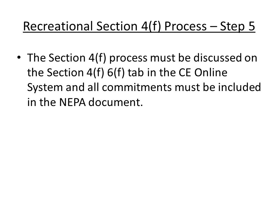 Section 6(f) Process – Step 1 Districts must submit the following to OES via e-mail/CE Online System: Project Description Mapping 6(f) Impacts (including name of 6(f) property/properties) – Include length of closure(s) Plan sheets showing 6(f) property, if available OES will discuss the project with ODNR/NPS and a Section 6(f) Determination will be made.