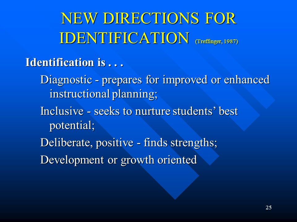 "24 NEW DIRECTIONS FOR IDENTIFICATION (Treffinger, 1987) Identification is not... Selection; Exclusive - find only the ""right"" or ""truly gifted"" studen"