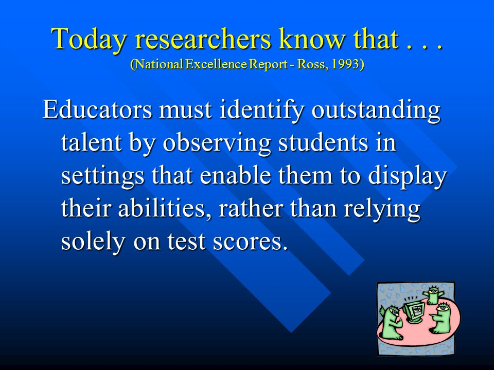7 Today researchers know that... (National Excellence Report - Ross, 1993) Intelligence takes many forms and therefore requires that many criteria be
