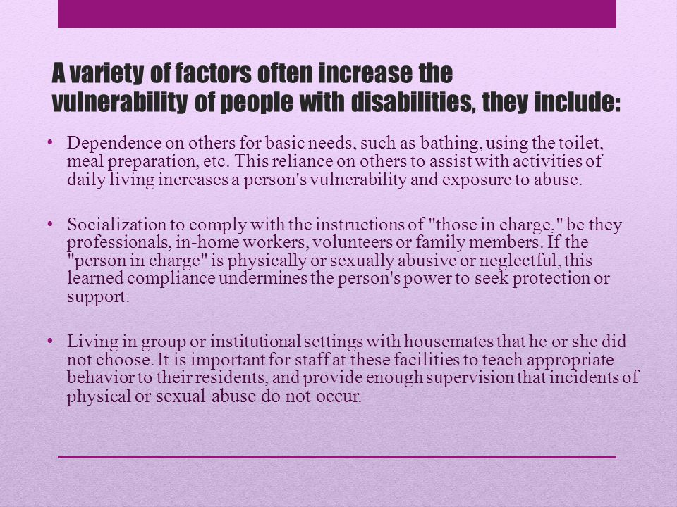 Increased Risk Disabled people are sometimes disrespected and discriminated against in our society Abuse is not always defined in ways that are meaningful for disabled people Services may not meet their needs Power struggles with the provider Lack of qualified service providers means that sometimes someone who is not qualified is used Blaming the person with the disability for things that go wrong or things that are hard.