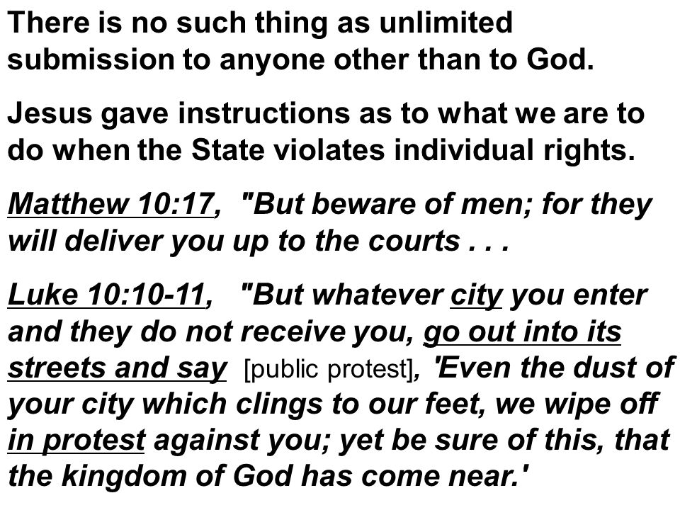 There is no such thing as unlimited submission to anyone other than to God. Jesus gave instructions as to what we are to do when the State violates in