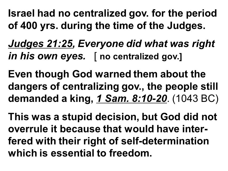 Israel had no centralized gov. for the period of 400 yrs. during the time of the Judges. Judges 21:25, Everyone did what was right in his own eyes. [