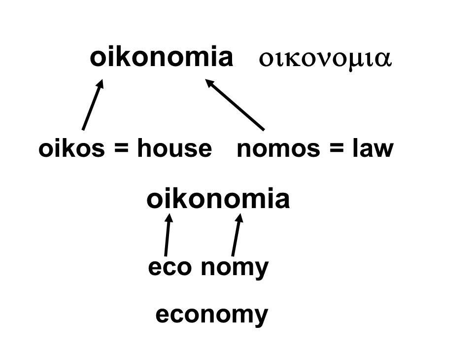 oikonomia  oikos = house nomos = law oikonomia eco nomy