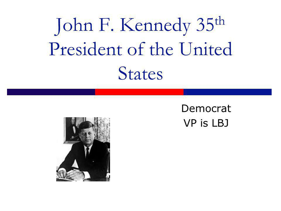 John F. Kennedy 35 th President of the United States Democrat VP is LBJ
