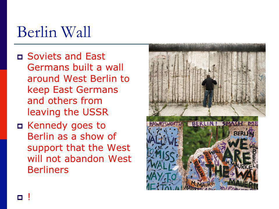  Soviets and East Germans built a wall around West Berlin to keep East Germans and others from leaving the USSR  Kennedy goes to Berlin as a show of support that the West will not abandon West Berliners  !