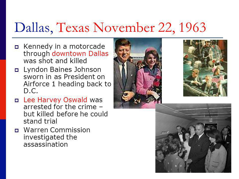 Dallas, Texas November 22, 1963  Kennedy in a motorcade through downtown Dallas was shot and killed  Lyndon Baines Johnson sworn in as President on Airforce 1 heading back to D.C.