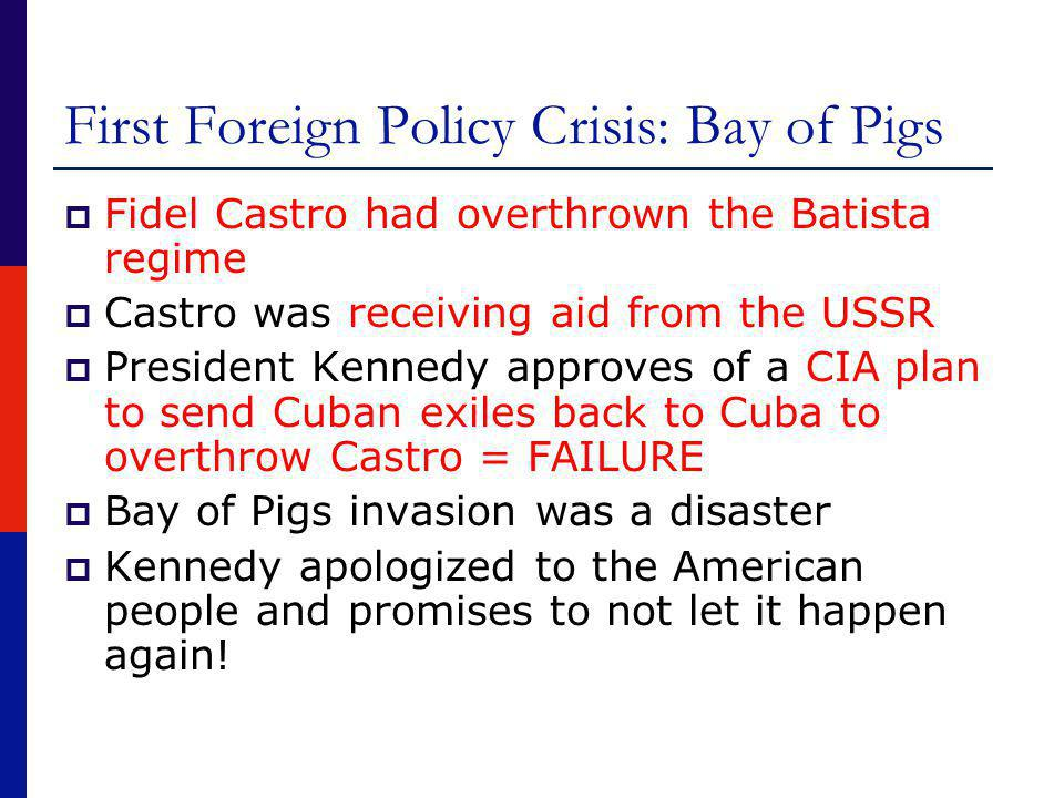 First Foreign Policy Crisis: Bay of Pigs  Fidel Castro had overthrown the Batista regime  Castro was receiving aid from the USSR  President Kennedy approves of a CIA plan to send Cuban exiles back to Cuba to overthrow Castro = FAILURE  Bay of Pigs invasion was a disaster  Kennedy apologized to the American people and promises to not let it happen again!