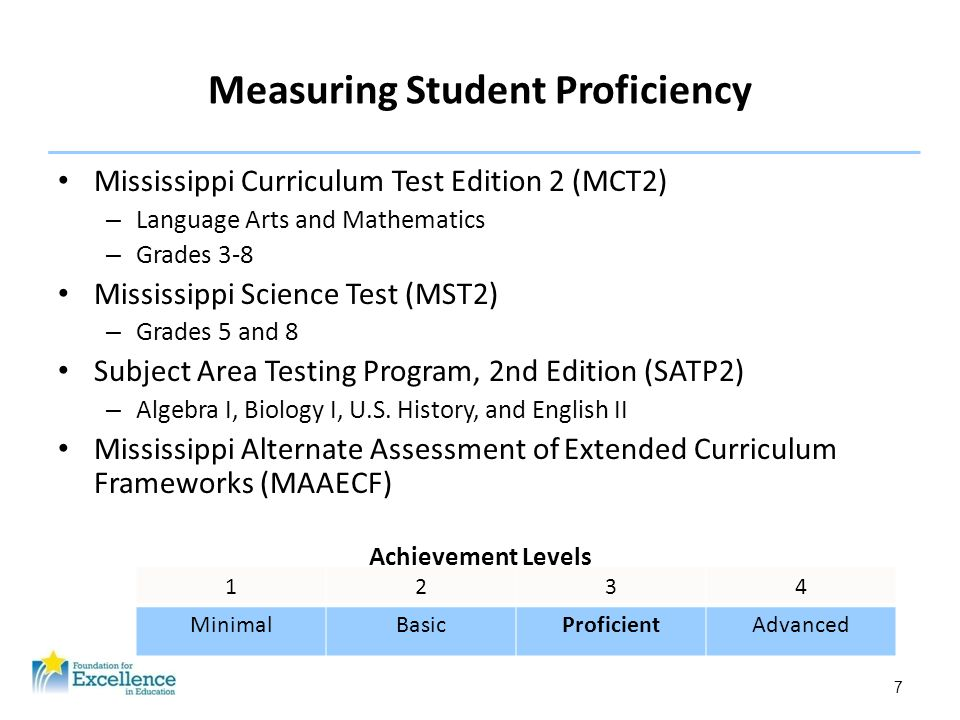 7 Measuring Student Proficiency Mississippi Curriculum Test Edition 2 (MCT2) – Language Arts and Mathematics – Grades 3-8 Mississippi Science Test (MS