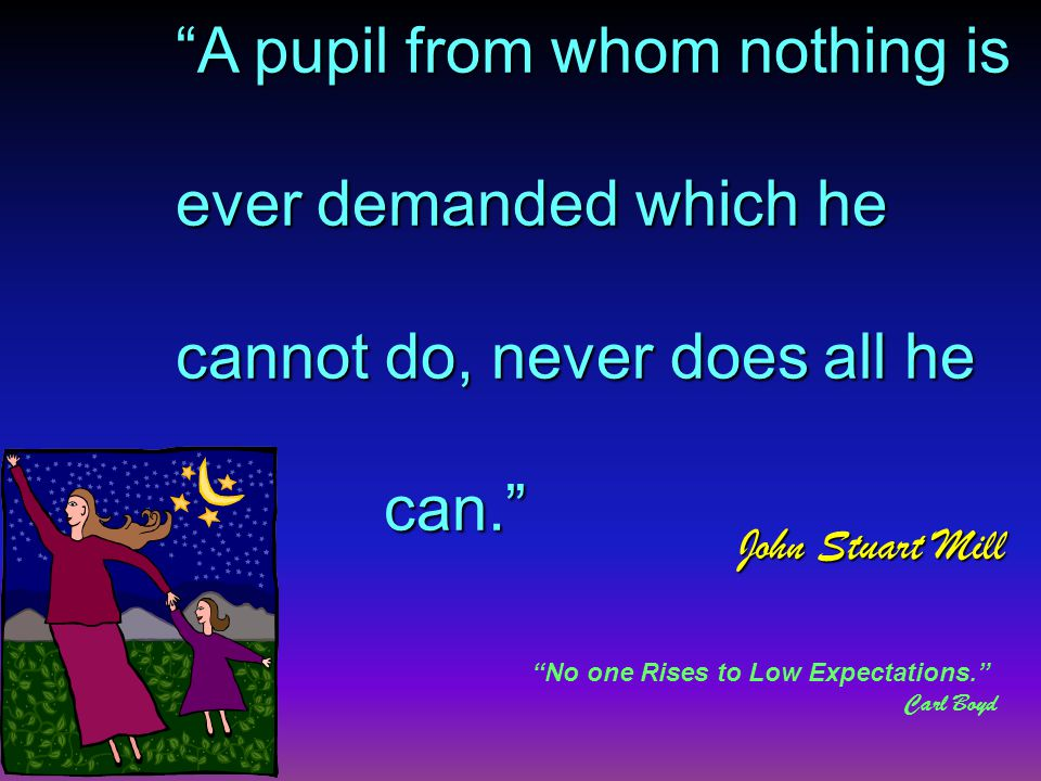 A pupil from whom nothing is ever demanded which he cannot do, never does all he can. John Stuart Mill No one Rises to Low Expectations. Carl Boyd