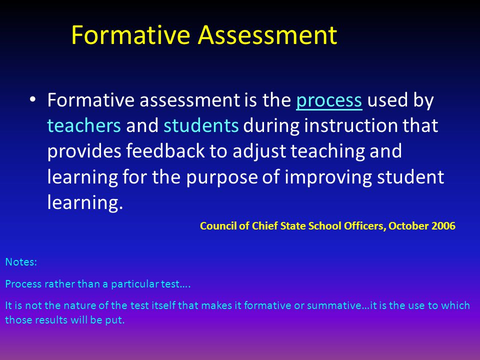 Formative Assessment Formative assessment is the process used by teachers and students during instruction that provides feedback to adjust teaching and learning for the purpose of improving student learning.