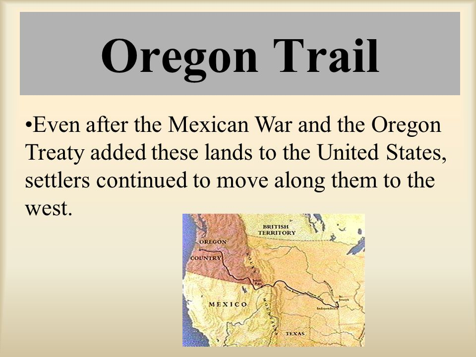Oregon Trail Even after the Mexican War and the Oregon Treaty added these lands to the United States, settlers continued to move along them to the wes