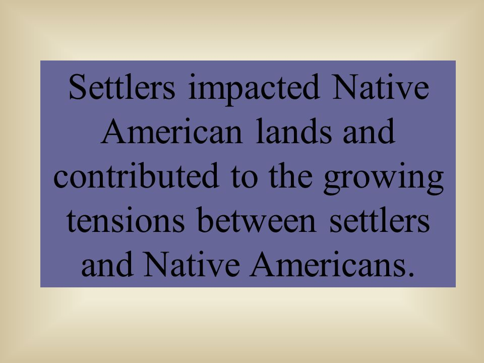 Settlers impacted Native American lands and contributed to the growing tensions between settlers and Native Americans.