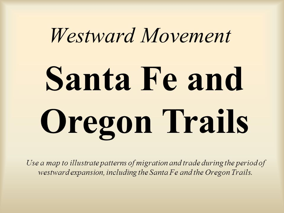 Westward Movement Use a map to illustrate patterns of migration and trade during the period of westward expansion, including the Santa Fe and the Oregon Trails.