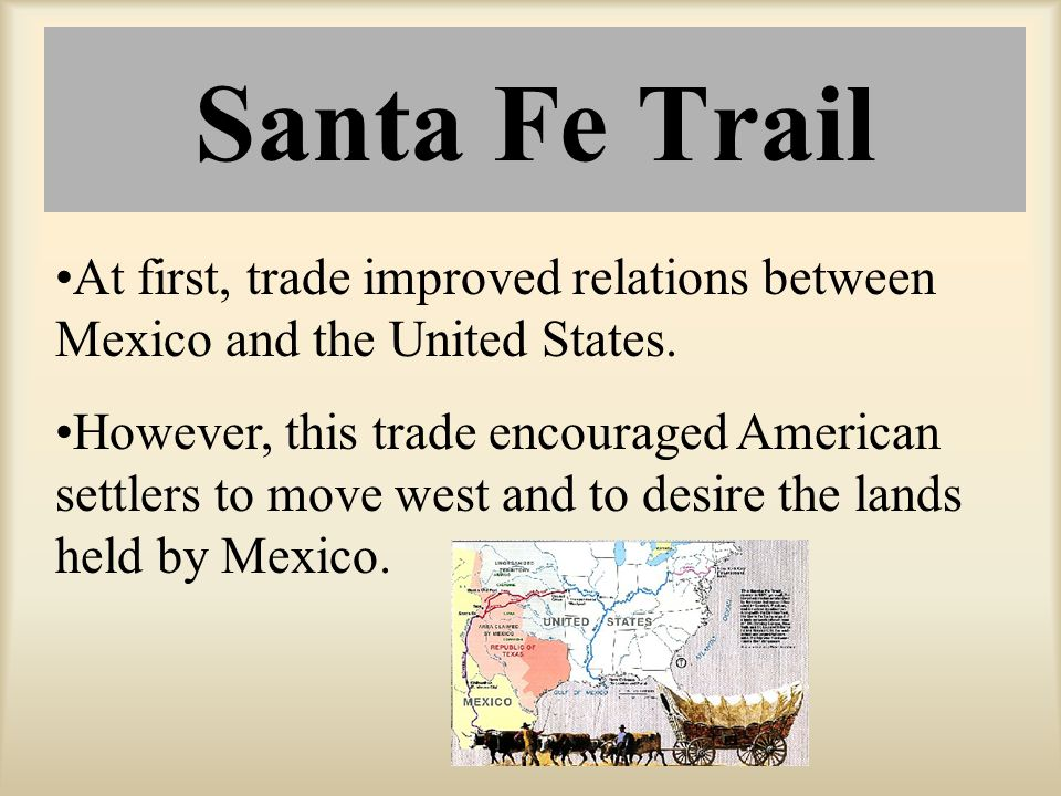 Santa Fe Trail At first, trade improved relations between Mexico and the United States. However, this trade encouraged American settlers to move west