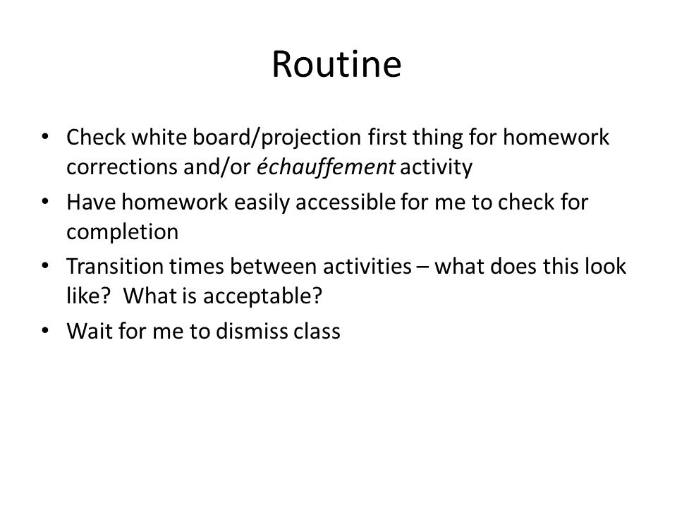 Routine Check white board/projection first thing for homework corrections and/or échauffement activity Have homework easily accessible for me to check
