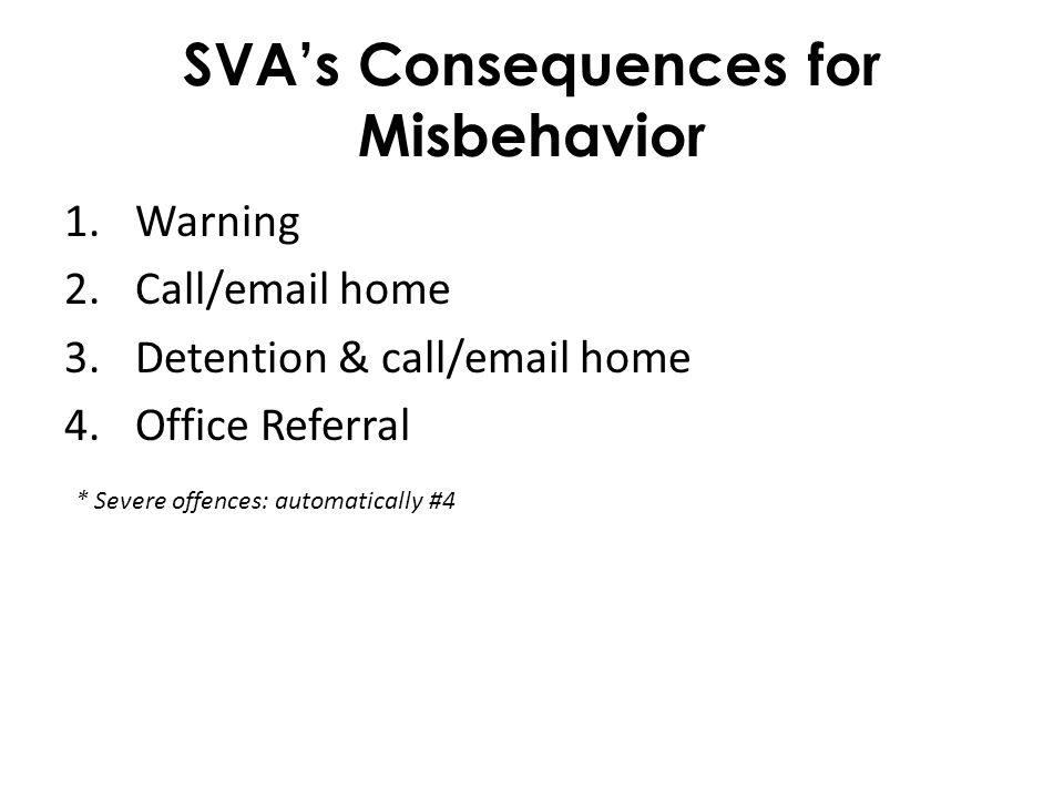 SVA's Consequences for Misbehavior 1.Warning 2.Call/email home 3.Detention & call/email home 4.Office Referral * Severe offences: automatically #4