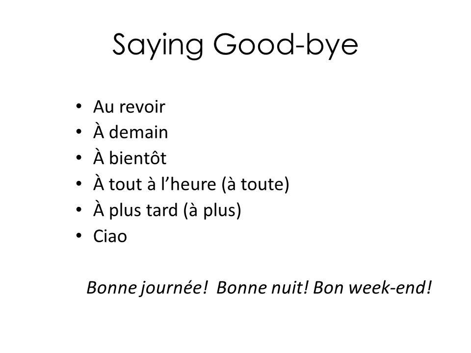 Saying Good-bye Au revoir À demain À bientôt À tout à l'heure (à toute) À plus tard (à plus) Ciao Bonne journée! Bonne nuit! Bon week-end!