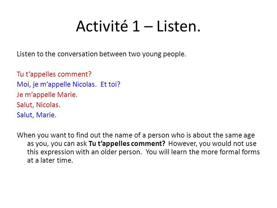 Activité 1 – Listen. Listen to the conversation between two young people. Tu t'appelles comment? Moi, je m'appelle Nicolas. Et toi? Je m'appelle Marie