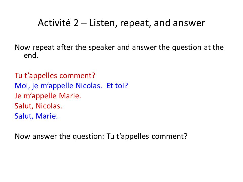 Activité 2 – Listen, repeat, and answer Now repeat after the speaker and answer the question at the end. Tu t'appelles comment? Moi, je m'appelle Nico