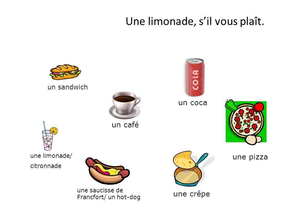 Une limonade, s'il vous plaît. un sandwich un coca un café une limonade/ citronnade une saucisse de Francfort/ un hot-dog une crêpe une pizza