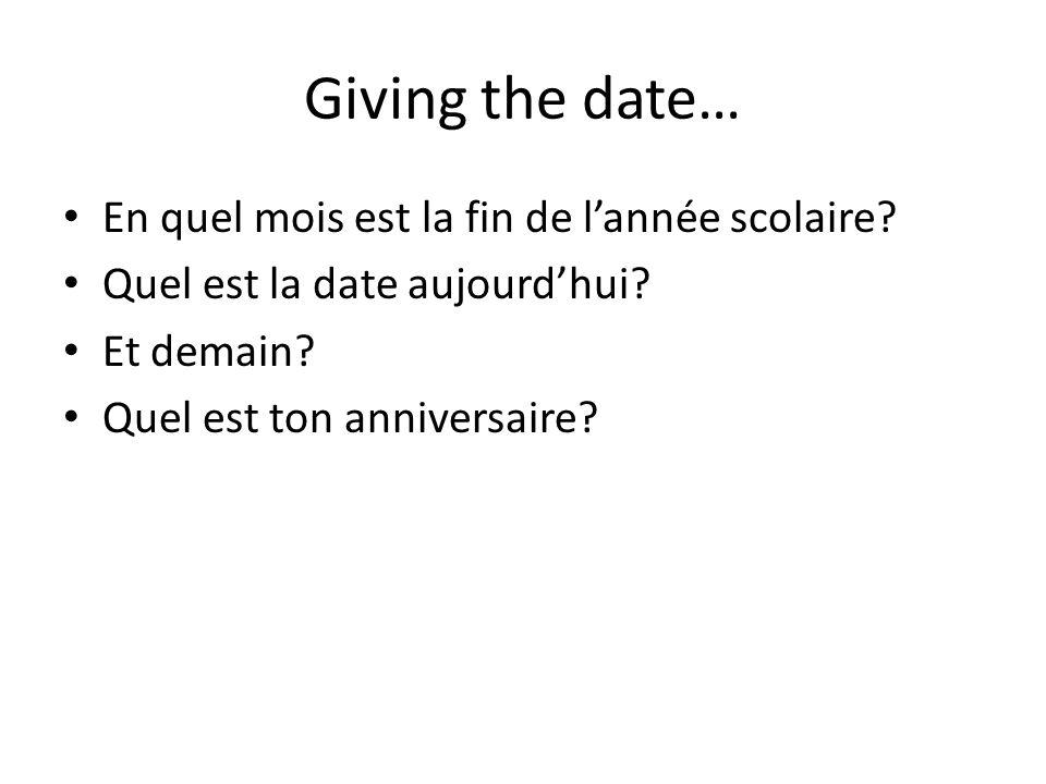 Giving the date… En quel mois est la fin de l'année scolaire? Quel est la date aujourd'hui? Et demain? Quel est ton anniversaire?
