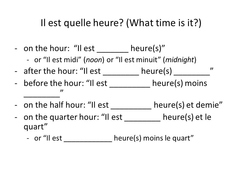 """Il est quelle heure? (What time is it?) -on the hour: """"Il est _______ heure(s)"""" -or """"Il est midi"""" (noon) or """"Il est minuit"""" (midnight) -after the hour"""