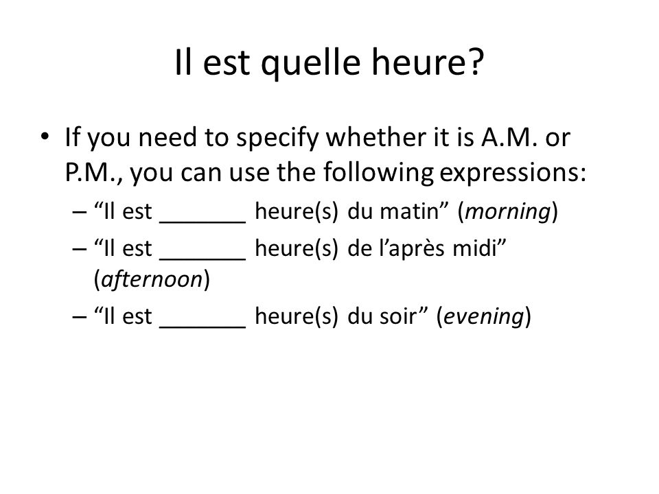 """Il est quelle heure? If you need to specify whether it is A.M. or P.M., you can use the following expressions: – """"Il est _______ heure(s) du matin"""" (m"""