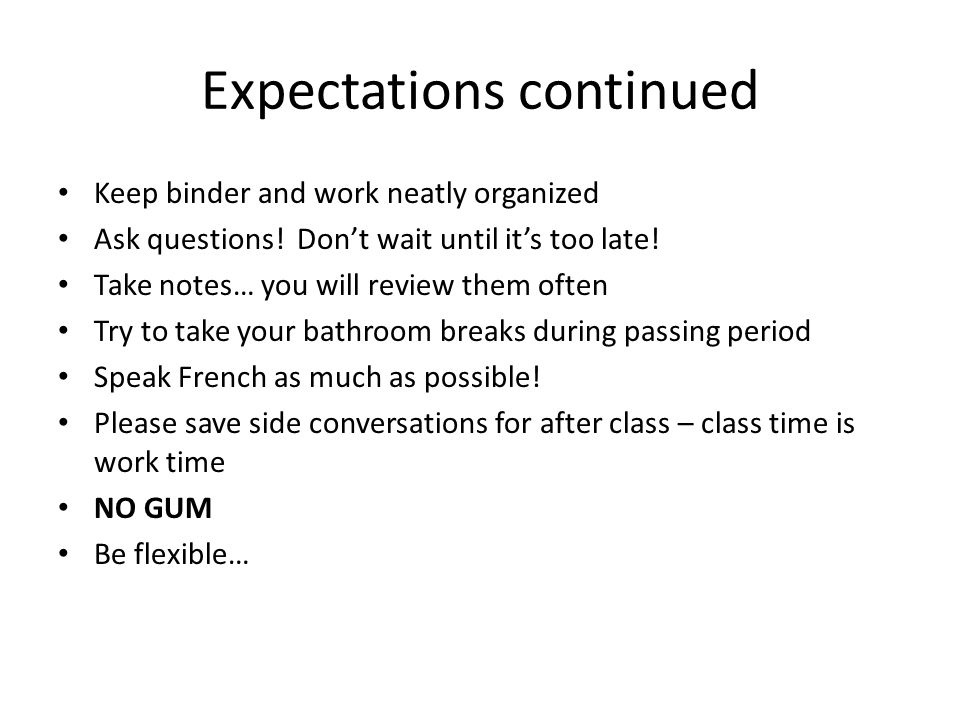 Expectations continued Keep binder and work neatly organized Ask questions! Don't wait until it's too late! Take notes… you will review them often Try