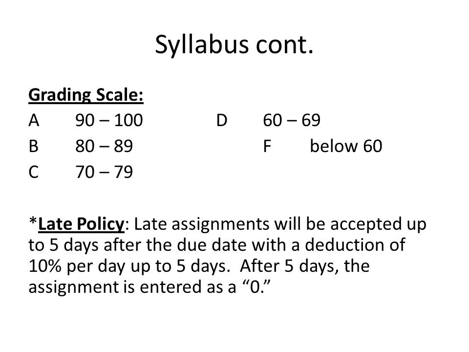 Syllabus cont. Grading Scale: A90 – 100D60 – 69 B80 – 89Fbelow 60 C70 – 79 *Late Policy: Late assignments will be accepted up to 5 days after the due