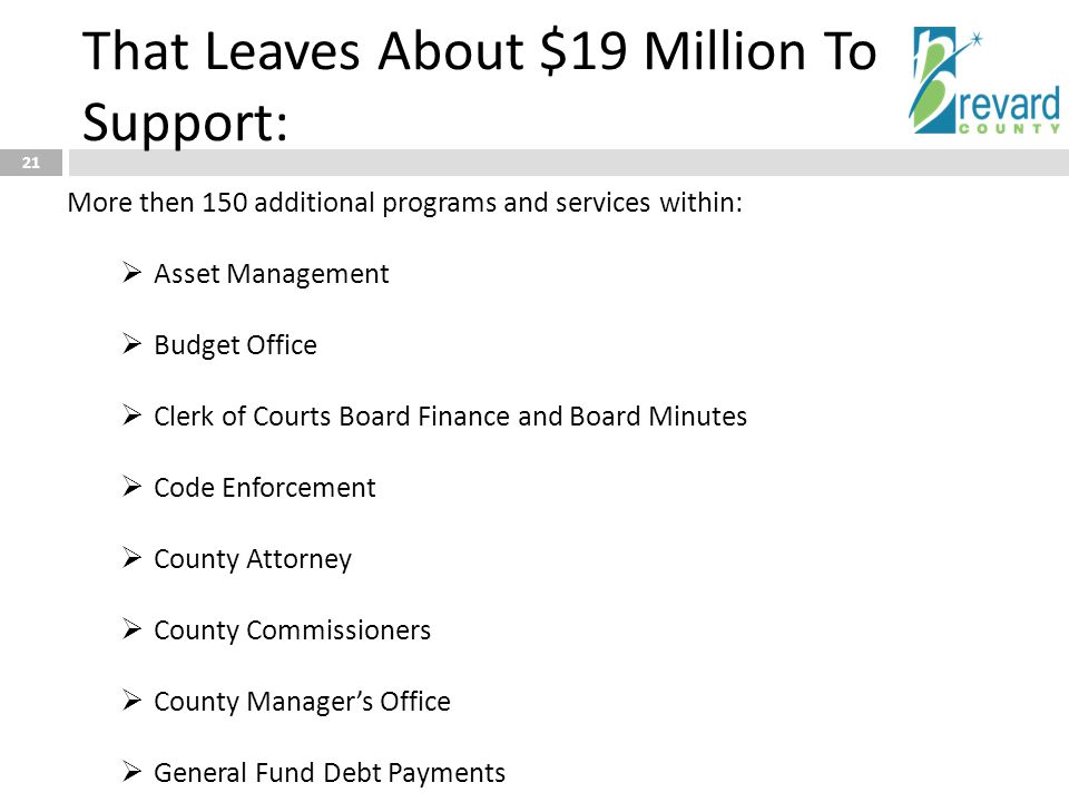 That Leaves About $19 Million To Support: 21 More then 150 additional programs and services within:  Asset Management  Budget Office  Clerk of Courts Board Finance and Board Minutes  Code Enforcement  County Attorney  County Commissioners  County Manager's Office  General Fund Debt Payments