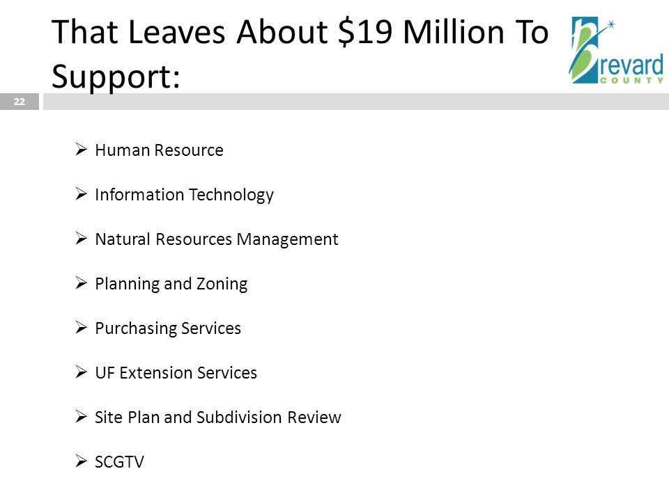That Leaves About $19 Million To Support: 22  Human Resource  Information Technology  Natural Resources Management  Planning and Zoning  Purchasi