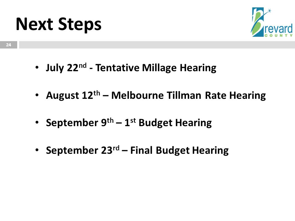 Next Steps 24 July 22 nd - Tentative Millage Hearing August 12 th – Melbourne Tillman Rate Hearing September 9 th – 1 st Budget Hearing September 23 rd – Final Budget Hearing