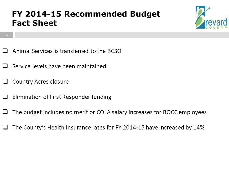 FY 2014-15 Recommended Budget Fact Sheet 6  Animal Services is transferred to the BCSO  Service levels have been maintained  Country Acres closure  Elimination of First Responder funding  The budget includes no merit or COLA salary increases for BOCC employees  The County's Health Insurance rates for FY 2014-15 have increased by 14%