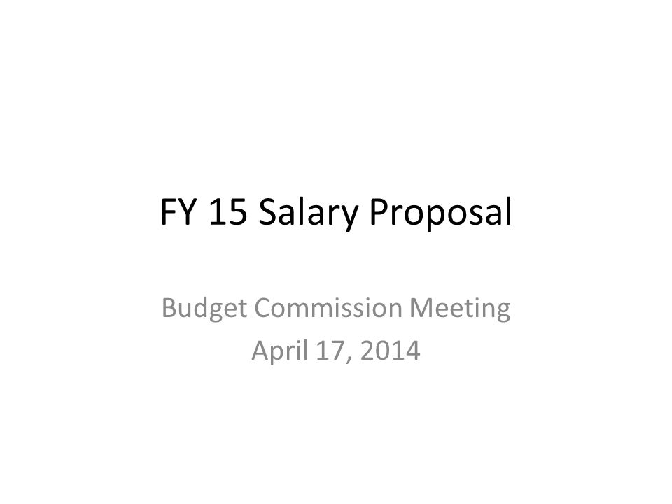 FY 15 Salary Proposal Budget Commission Meeting April 17, 2014