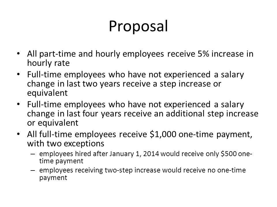 Proposal All part-time and hourly employees receive 5% increase in hourly rate Full-time employees who have not experienced a salary change in last two years receive a step increase or equivalent Full-time employees who have not experienced a salary change in last four years receive an additional step increase or equivalent All full-time employees receive $1,000 one-time payment, with two exceptions – employees hired after January 1, 2014 would receive only $500 one- time payment – employees receiving two-step increase would receive no one-time payment
