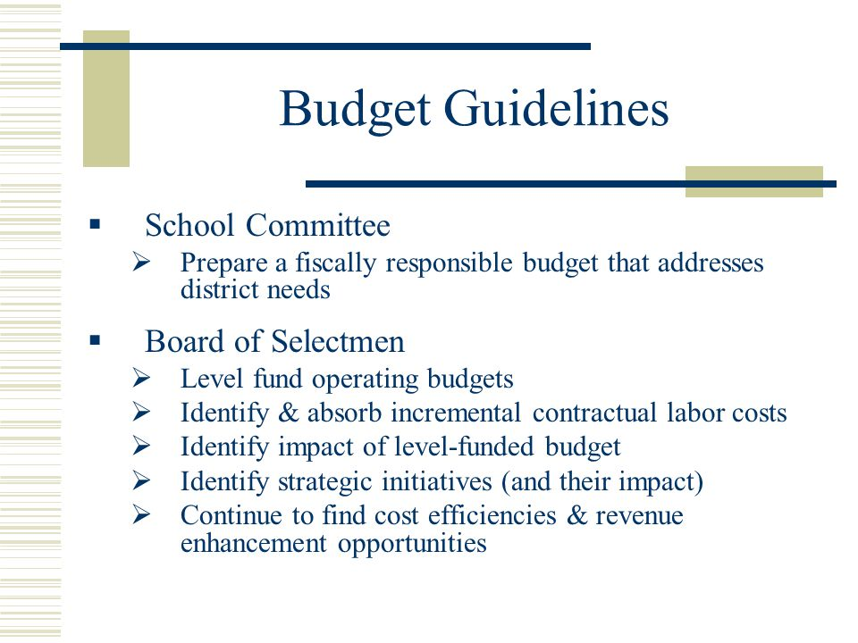 Budget Guidelines  School Committee  Prepare a fiscally responsible budget that addresses district needs  Board of Selectmen  Level fund operating budgets  Identify & absorb incremental contractual labor costs  Identify impact of level-funded budget  Identify strategic initiatives (and their impact)  Continue to find cost efficiencies & revenue enhancement opportunities