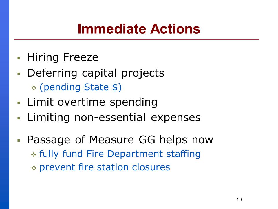 13 Immediate Actions  Hiring Freeze  Deferring capital projects  (pending State $)  Limit overtime spending  Limiting non-essential expenses  Passage of Measure GG helps now  fully fund Fire Department staffing  prevent fire station closures