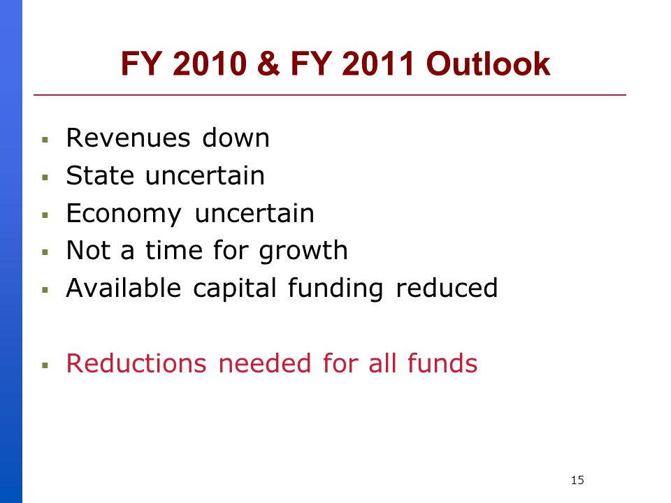 15 FY 2010 & FY 2011 Outlook  Revenues down  State uncertain  Economy uncertain  Not a time for growth  Available capital funding reduced  Reductions needed for all funds