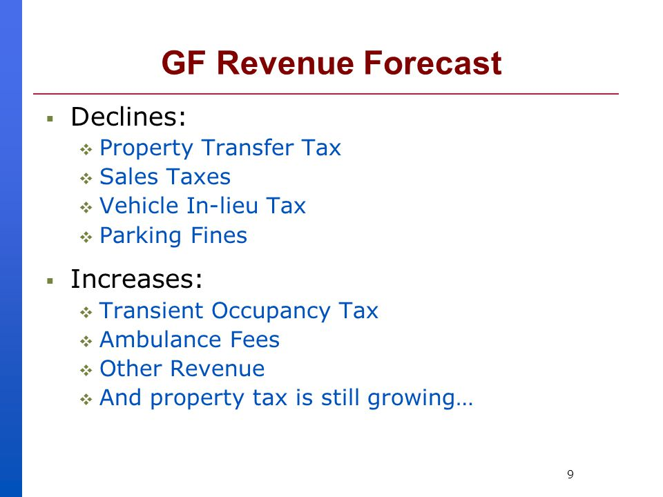 9 GF Revenue Forecast  Declines:  Property Transfer Tax  Sales Taxes  Vehicle In-lieu Tax  Parking Fines  Increases:  Transient Occupancy Tax  Ambulance Fees  Other Revenue  And property tax is still growing…