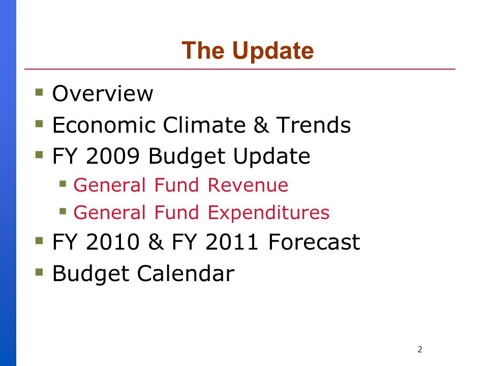 2 The Update  Overview  Economic Climate & Trends  FY 2009 Budget Update  General Fund Revenue  General Fund Expenditures  FY 2010 & FY 2011 Forecast  Budget Calendar