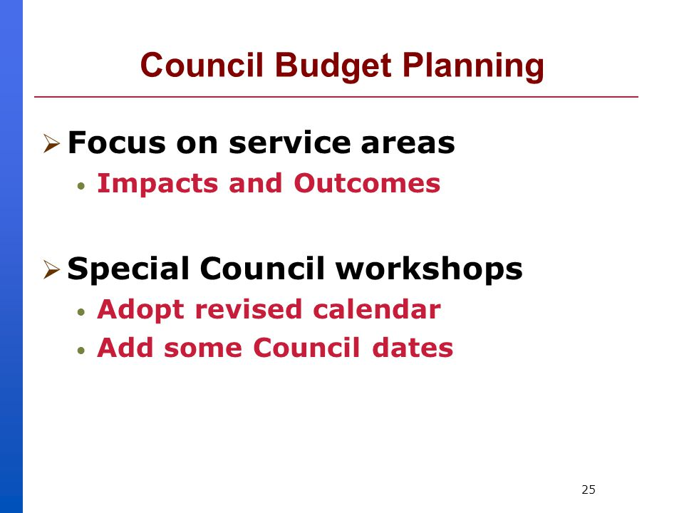 25 Council Budget Planning  Focus on service areas Impacts and Outcomes  Special Council workshops Adopt revised calendar Add some Council dates