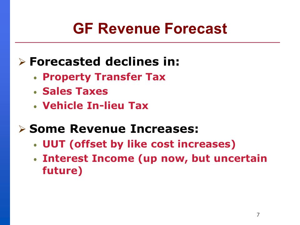 7 GF Revenue Forecast  Forecasted declines in: Property Transfer Tax Sales Taxes Vehicle In-lieu Tax  Some Revenue Increases: UUT (offset by like cost increases) Interest Income (up now, but uncertain future)