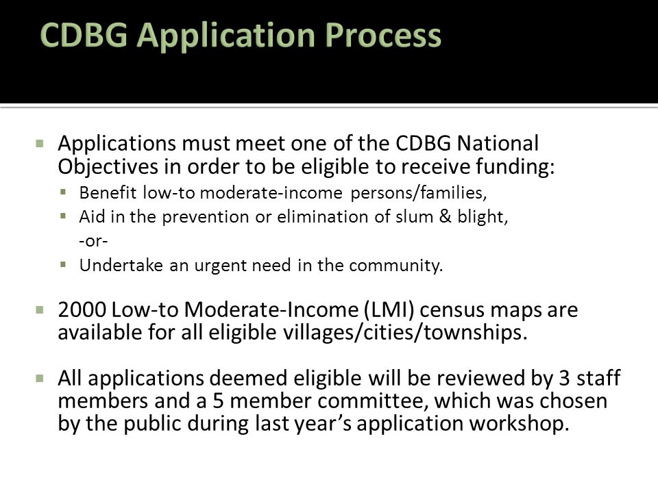  Applications must meet one of the CDBG National Objectives in order to be eligible to receive funding:  Benefit low-to moderate-income persons/families,  Aid in the prevention or elimination of slum & blight, -or-  Undertake an urgent need in the community.