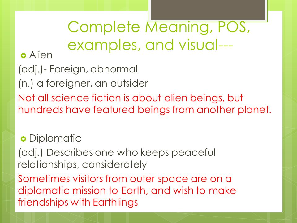 Complete Meaning, POS, examples, and visual---  Alien (adj.)- Foreign, abnormal (n.) a foreigner, an outsider Not all science fiction is about alien beings, but hundreds have featured beings from another planet.