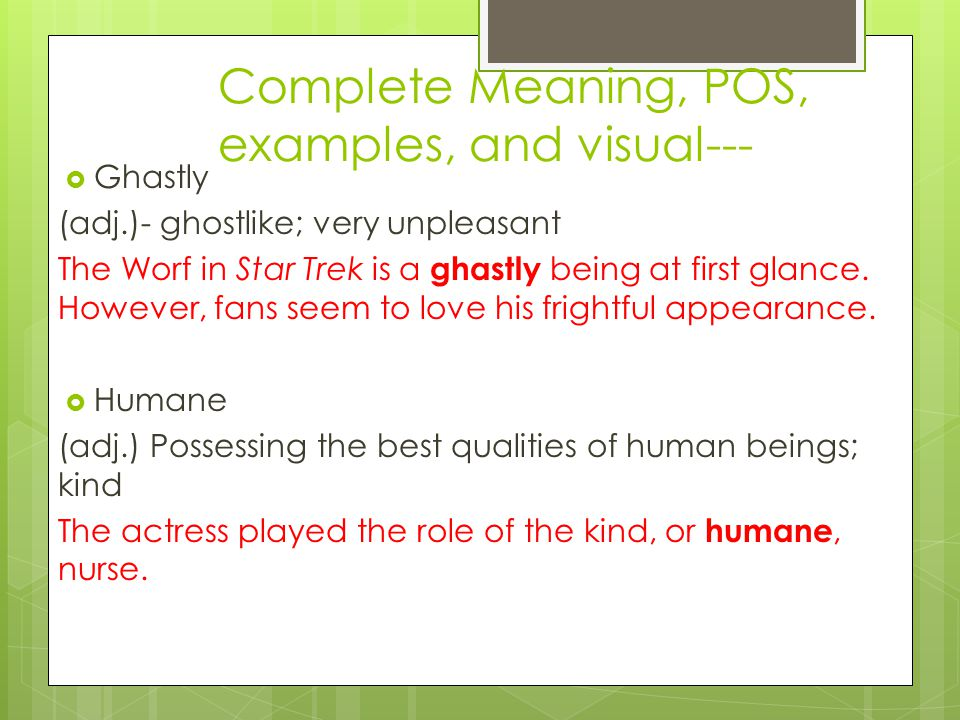 Complete Meaning, POS, examples, and visual---  Ghastly (adj.)- ghostlike; very unpleasant The Worf in Star Trek is a ghastly being at first glance.