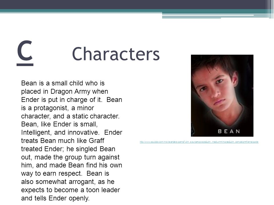 C Characters http://www.squidoo.com/movie-enders-game utm_source=google&utm_medium=imgres&utm_campaign=framebuster Bean is a small child who is placed in Dragon Army when Ender is put in charge of it.