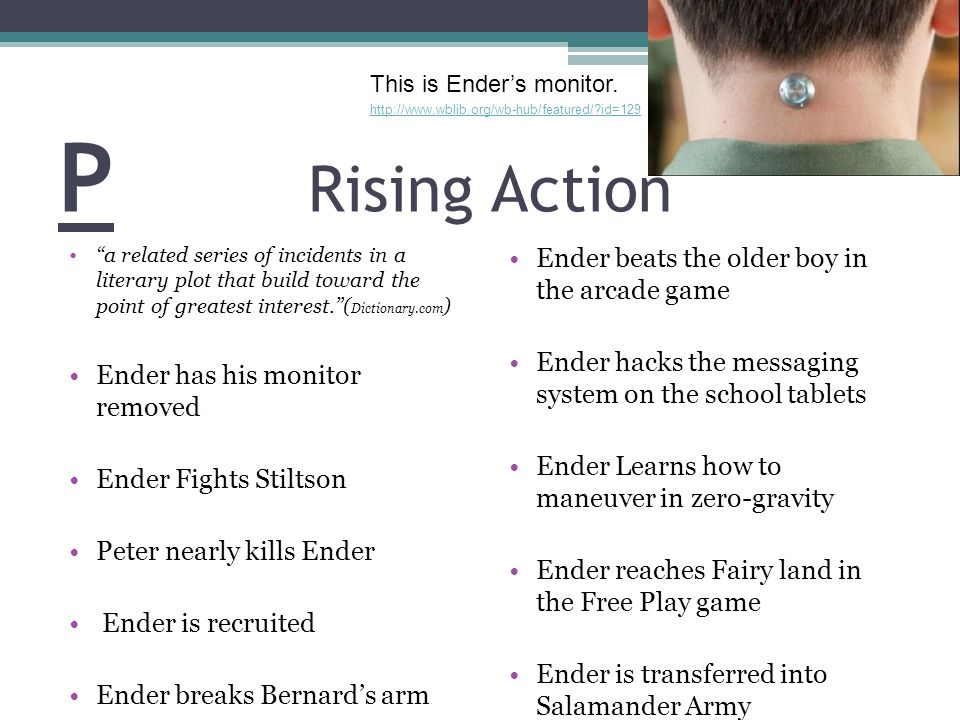 P Rising Action a related series of incidents in a literary plot that build toward the point of greatest interest. ( Dictionary.com ) Ender has his monitor removed Ender Fights Stiltson Peter nearly kills Ender Ender is recruited Ender breaks Bernard's arm Ender beats the older boy in the arcade game Ender hacks the messaging system on the school tablets Ender Learns how to maneuver in zero-gravity Ender reaches Fairy land in the Free Play game Ender is transferred into Salamander Army http://www.wblib.org/wb-hub/featured/ id=129 This is Ender's monitor.