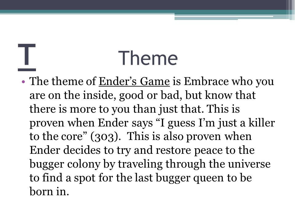 T Theme The theme of Ender's Game is Embrace who you are on the inside, good or bad, but know that there is more to you than just that.