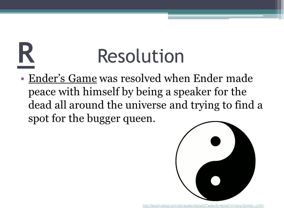 R Resolution Ender's Game was resolved when Ender made peace with himself by being a speaker for the dead all around the universe and trying to find a
